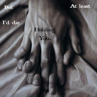 I would stay with you, starve, but at least I'd die holding you.