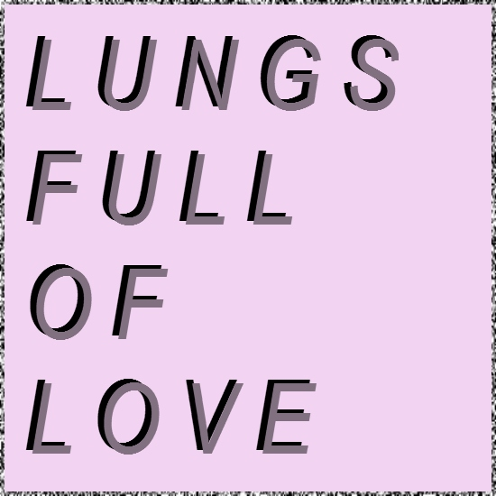 Lungs full of love.