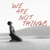 we are not things