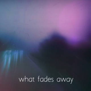 What Fades Away