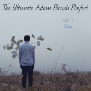 The Ultimate Adam Parrish Playlist: Part 3 (Noah)