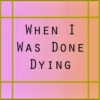 when i was done dying