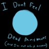 I Don't Feel Dead Anymore (and im not afraid anymore)