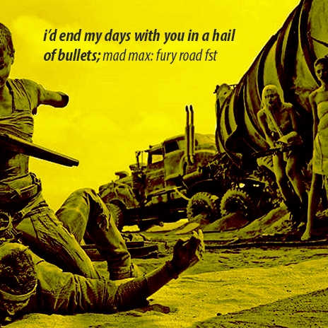 i'd end my days with you in a hail of bullets; a mad max: fury road fst