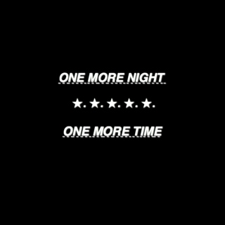 one more night // one more time
