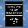 Coping with the Very Troubled Child