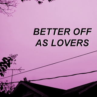 better off as lovers