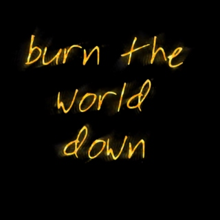 burn the world down