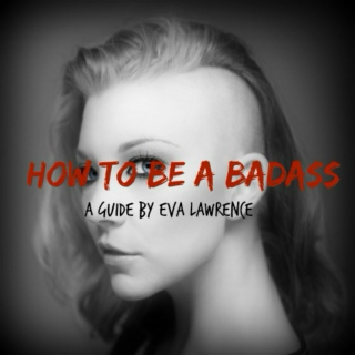 How To Be a Badass - A Guide by Eva Lawrence