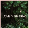 love is the thing.