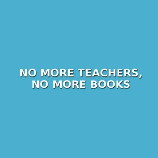 no more teachers, no more books