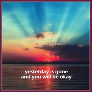 yesterday is gone and you will be okay
