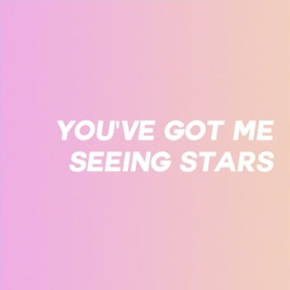 you've got me seeing stars.