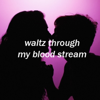 waltz through my bloodstream