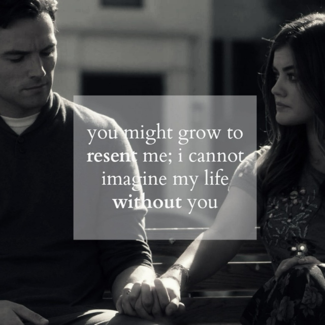 you might grow to resent me; i cannot imagine my life without you