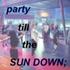 party till the sundown;