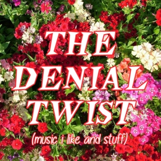 THE DENIAL TWIST (music i like and stuff)