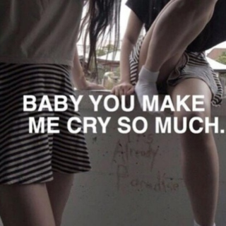 Baby, you make me cry so much.