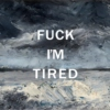 fuck I'm tired