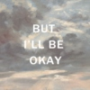 but I'll be okay