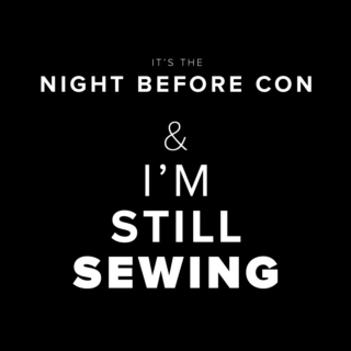 It's the night before con and I'm still sewing
