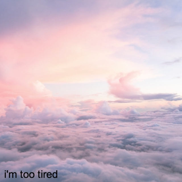 i'm too tired