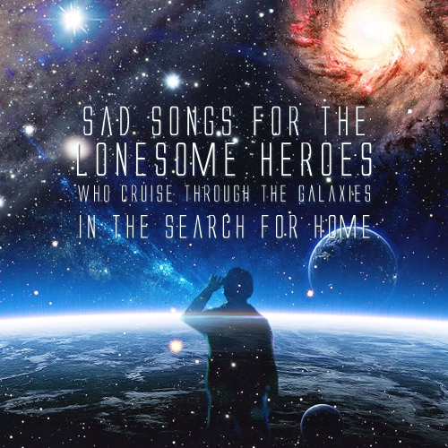 Sad songs for the lonesome heroes who cruise through the galaxies in the search for home