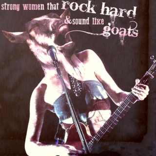 strong women that rock hard and sound like goats