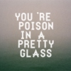 you're poison in a pretty glass