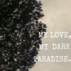 MY LOVE, MY DARK PARADISE