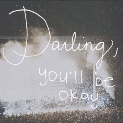 Darling you'll be okay..