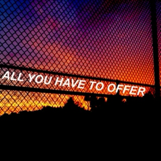 all you have to offer.