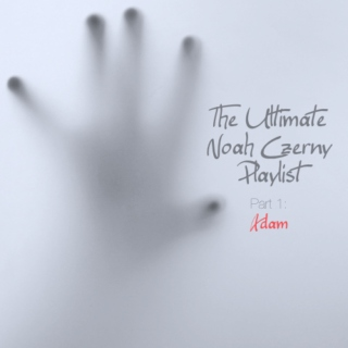 The Ultimate Noah Czerny Playlist: Part 1 (Adam)