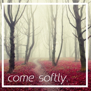 come softly.