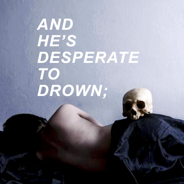 ❝. . .and he's desperate to drown❞