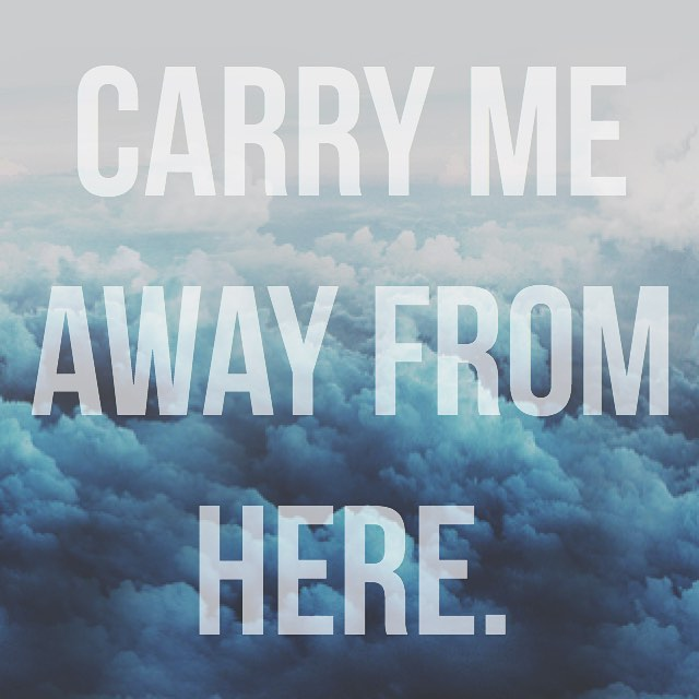 carry me away from here.