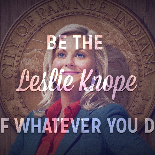 be the Leslie Knope of whatever you do ♥