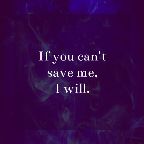 ❝If you can't save me, I will.❞