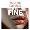 You're Going To Be Fine