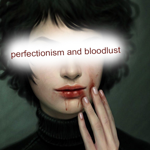 perfectionism and bloodlust