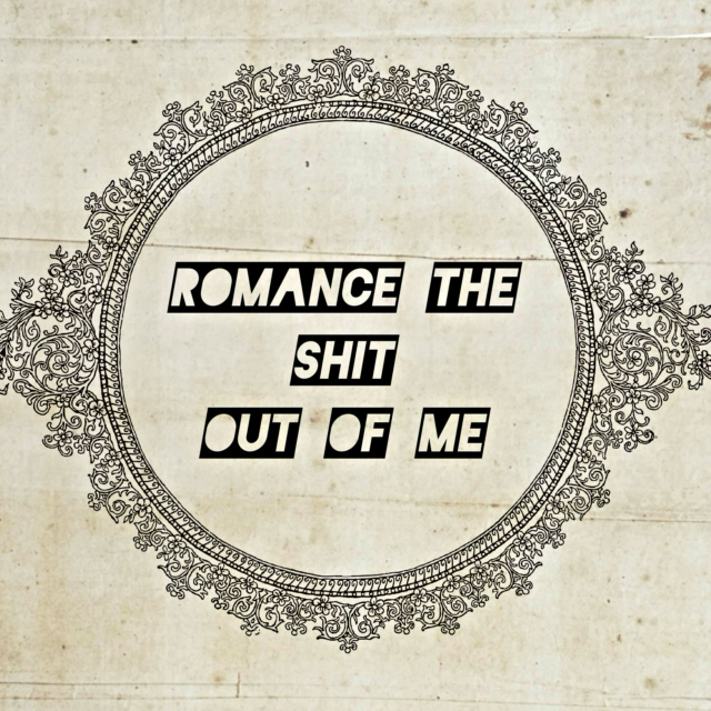 romance the shit out of me