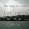 She said, she said 'I will never be your Queen'