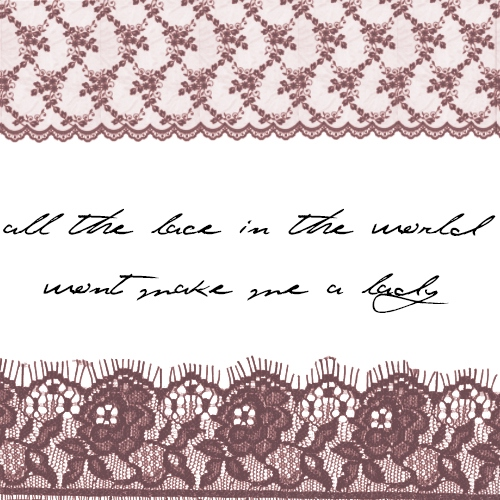 all the lace in the world (won't make me a lady)