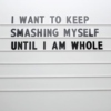 i want to keep smashing myself until i am whole