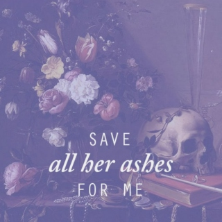 save all her ashes for me