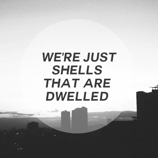we're just shells that are dwelled