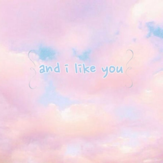 and i like you