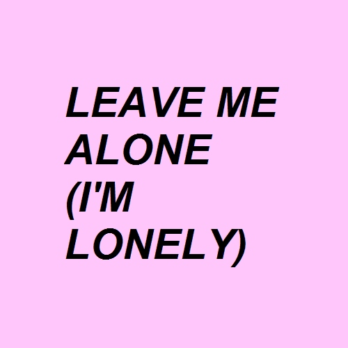 Leave Me Alone (I'm Lonely)