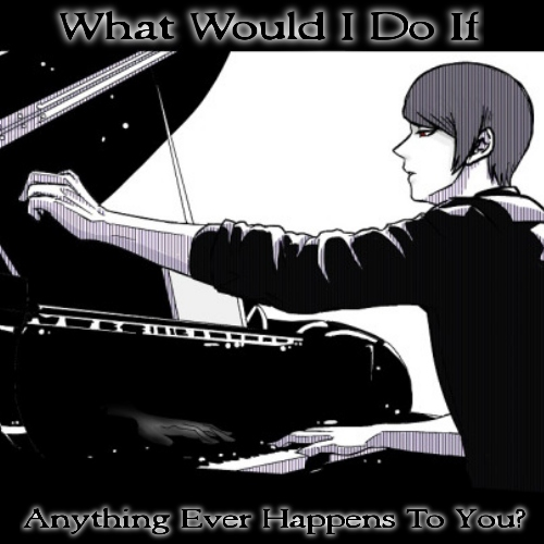 What Would I Do If Anything Ever Happens To You?