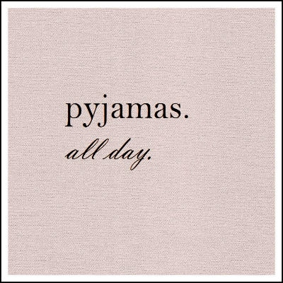 pyjamas. all day.